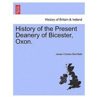 History of the Present Deanery of Bicester, Oxon.