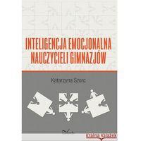 Inteligencja emocjonalna nauczycieli gimnazjów - Katarzyna Szorc (opr. miękka)