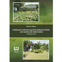 Użytkowanie rodzinnych ogrodów działkowych (ROD) przez społeczność wielkomiejską. Przykład Łodzi
