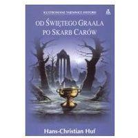 OD ŚWIĘTEGO GRAALA PO SKARB CARÓW Hans-Christian Huf (opr. miękka)