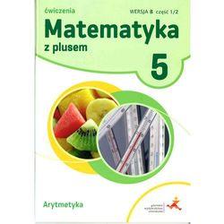Matematyka z plusem. Klasa 5. Szkoła podst. Matematyka. Ćwiczenia, wersja B. Arytmetyka + zakładka do książki GRATIS