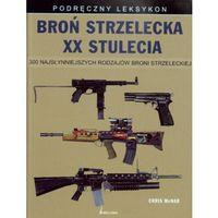 Broń strzelecka XX stulecia 300 najsłynniejszych rodzajów broni strzeleckiej (opr. twarda)
