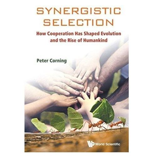 Synergistic Selection: How Cooperation Has Shaped Evolution And The Rise Of Humankind Corning, Peter A. (Inst For The Study Of Complex Systems, Usa)