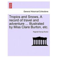Tropics and Snows. a Record of Travel and Adventure... Illustrated by Miss Clare Burton, Etc.